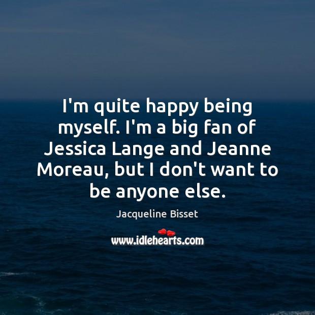 I'm quite happy being myself. I'm a big fan of Jessica Lange Image