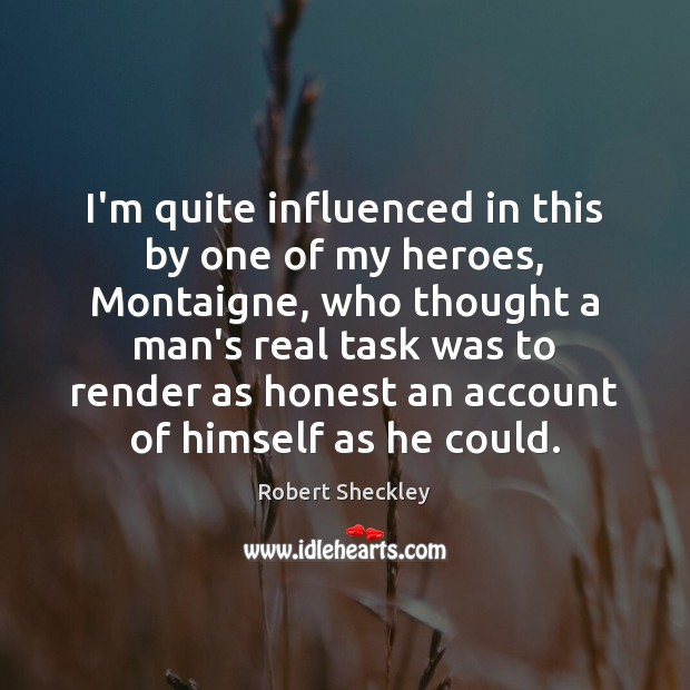 I'm quite influenced in this by one of my heroes, Montaigne, who Robert Sheckley Picture Quote