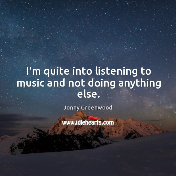 I'm quite into listening to music and not doing anything else. Jonny Greenwood Picture Quote