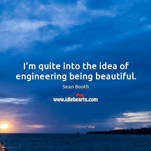 I'm quite into the idea of engineering being beautiful. Image