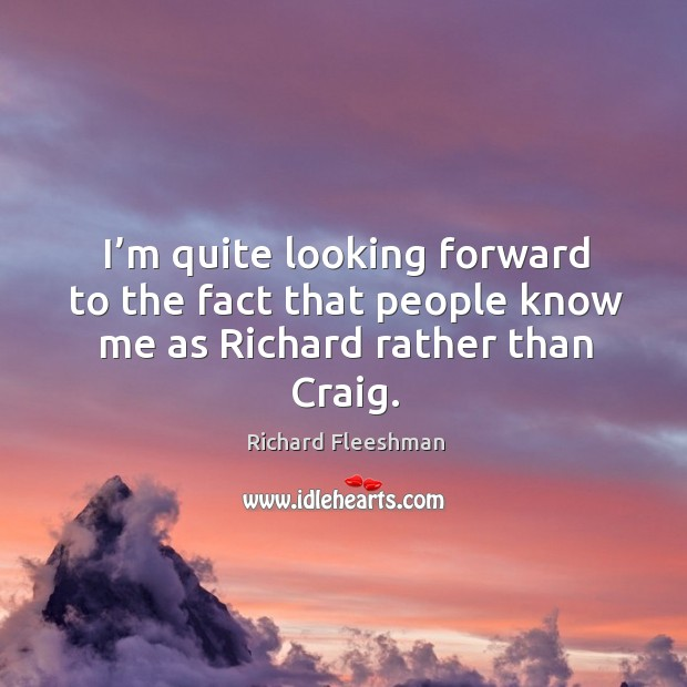 I'm quite looking forward to the fact that people know me as richard rather than craig. Image