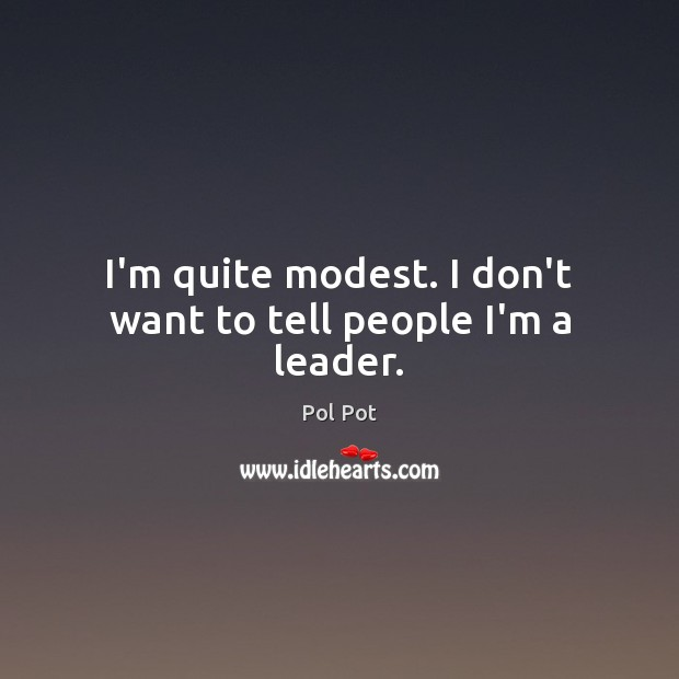 I'm quite modest. I don't want to tell people I'm a leader. Pol Pot Picture Quote