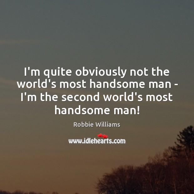 I'm quite obviously not the world's most handsome man – I'm the Robbie Williams Picture Quote