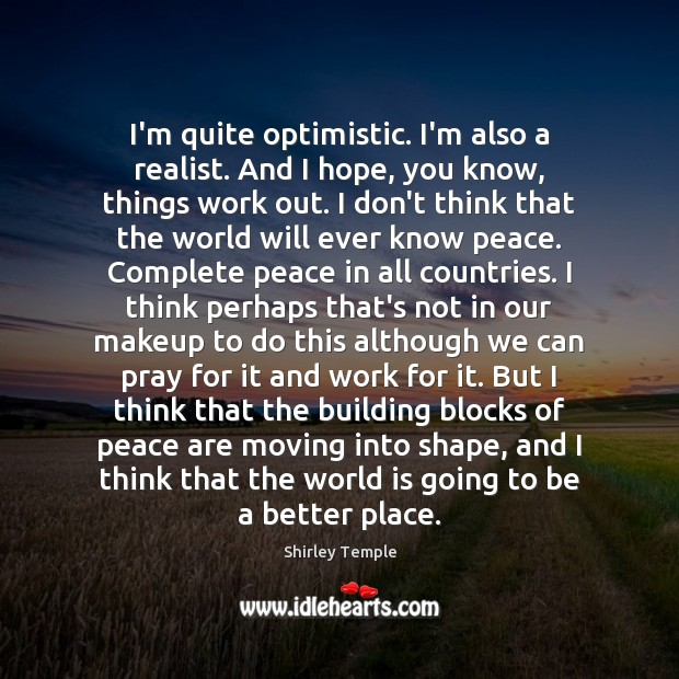 I'm quite optimistic. I'm also a realist. And I hope, you know, Shirley Temple Picture Quote
