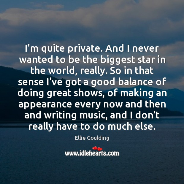 I'm quite private. And I never wanted to be the biggest star Ellie Goulding Picture Quote