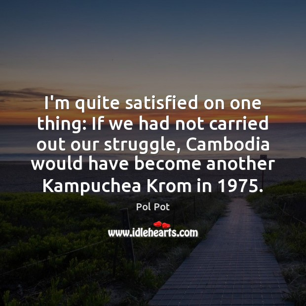 I'm quite satisfied on one thing: If we had not carried out Pol Pot Picture Quote