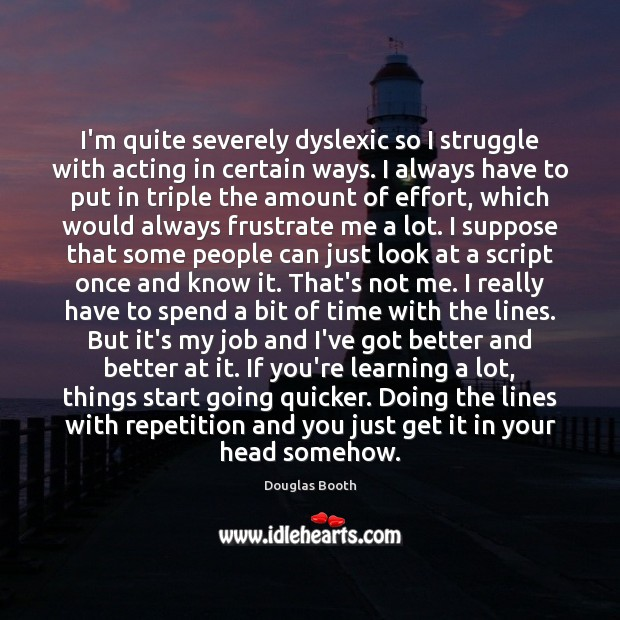 I'm quite severely dyslexic so I struggle with acting in certain ways. Douglas Booth Picture Quote