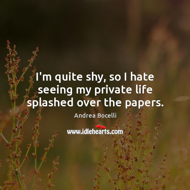 I'm quite shy, so I hate seeing my private life splashed over the papers. Andrea Bocelli Picture Quote