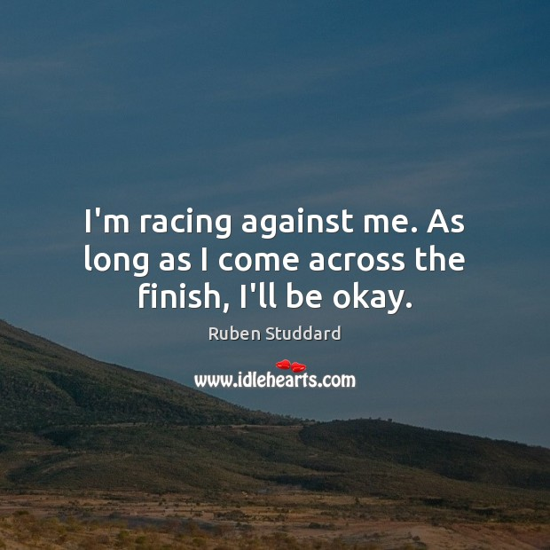 I'm racing against me. As long as I come across the finish, I'll be okay. Ruben Studdard Picture Quote