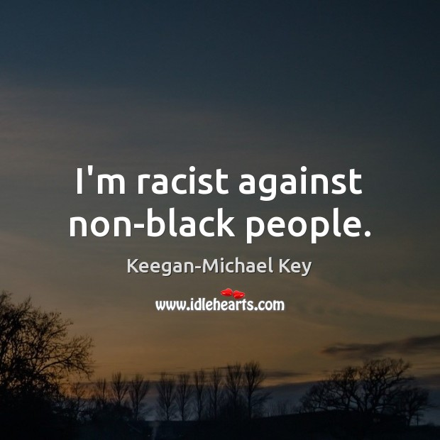 I'm racist against non-black people. Image