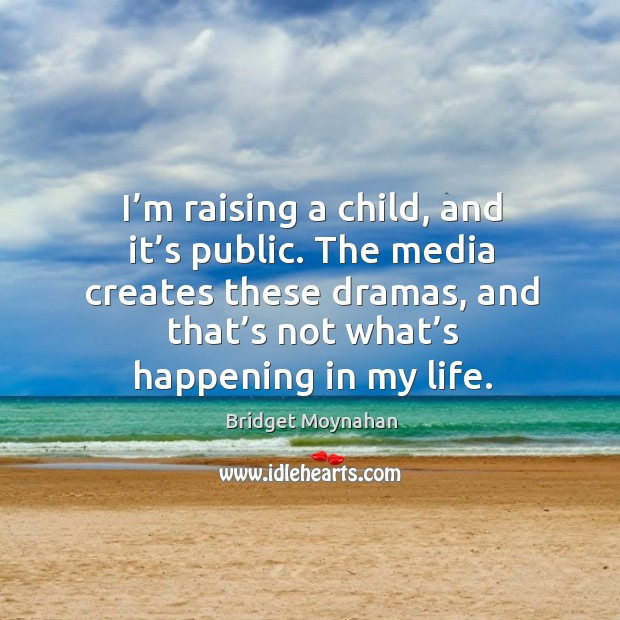 Image, I'm raising a child, and it's public. The media creates these dramas, and that's not what's happening in my life.