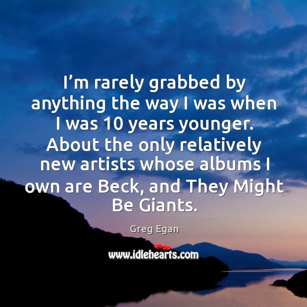 I'm rarely grabbed by anything the way I was when I was 10 years younger. Greg Egan Picture Quote
