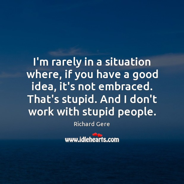 I'm rarely in a situation where, if you have a good idea, Richard Gere Picture Quote
