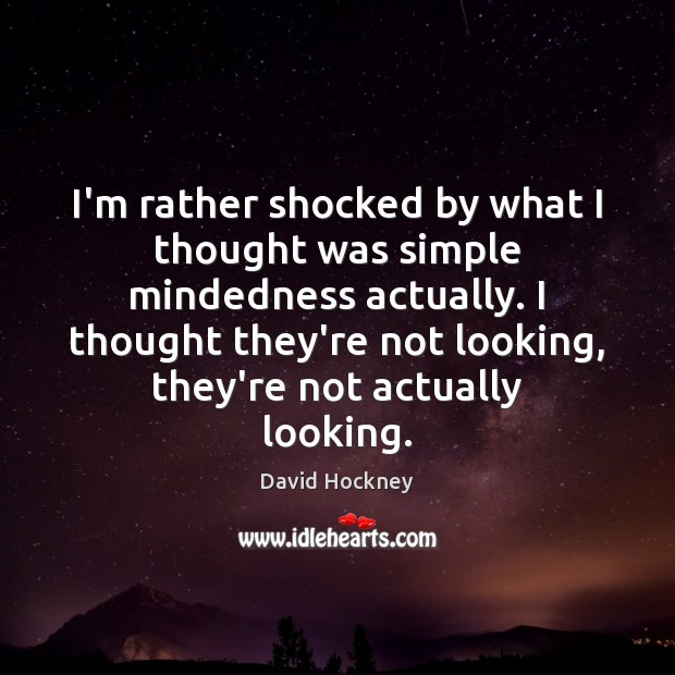 I'm rather shocked by what I thought was simple mindedness actually. I David Hockney Picture Quote