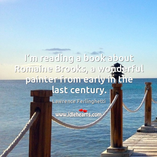 I'm reading a book about romaine brooks, a wonderful painter from early in the last century. Lawrence Ferlinghetti Picture Quote