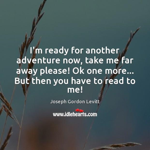 I'm ready for another adventure now, take me far away please! Ok Joseph Gordon Levitt Picture Quote