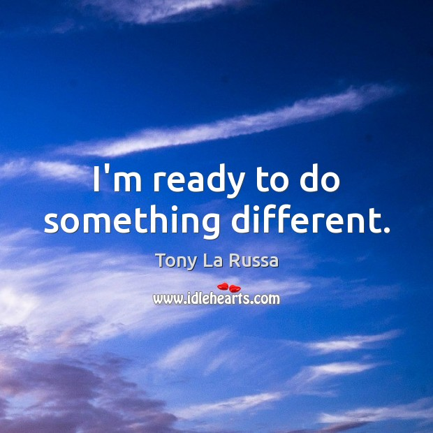 I'm ready to do something different. Image
