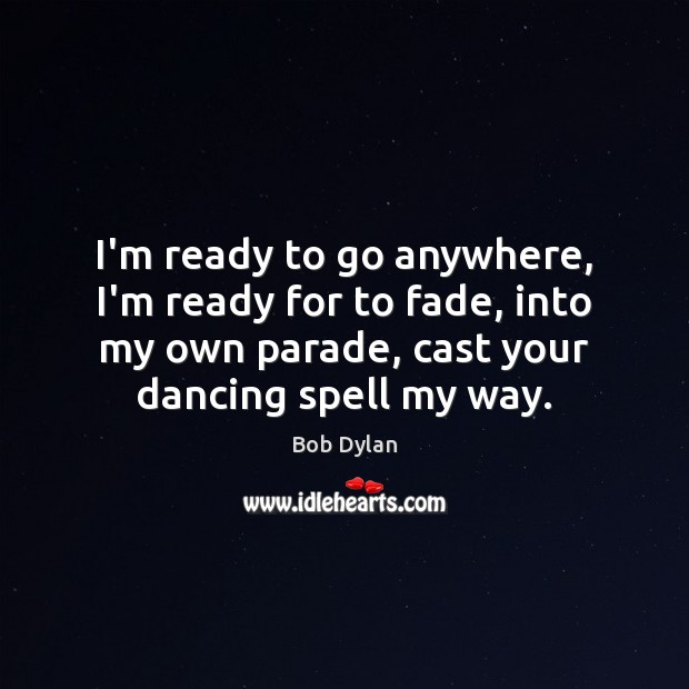 I'm ready to go anywhere, I'm ready for to fade, into my Bob Dylan Picture Quote