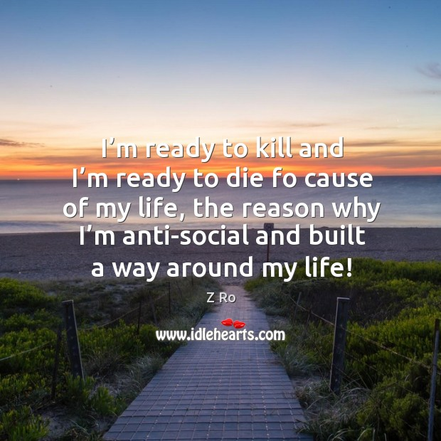 I'm ready to kill and I'm ready to die fo cause of my life, the reason why I'm anti-social and built a way around my life! Image
