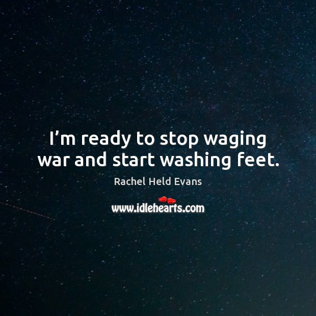 I'm ready to stop waging war and start washing feet. Rachel Held Evans Picture Quote