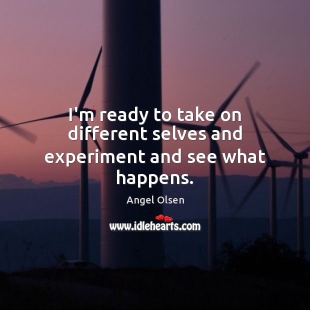 Image, I'm ready to take on different selves and experiment and see what happens.