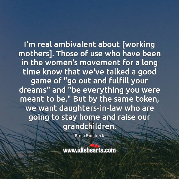 Image, I'm real ambivalent about [working mothers]. Those of use who have been
