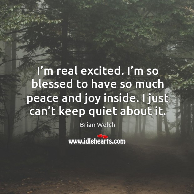 Image, I'm real excited. I'm so blessed to have so much peace and joy inside. I just can't keep quiet about it.