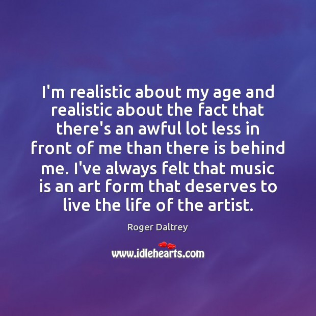 I'm realistic about my age and realistic about the fact that there's Roger Daltrey Picture Quote
