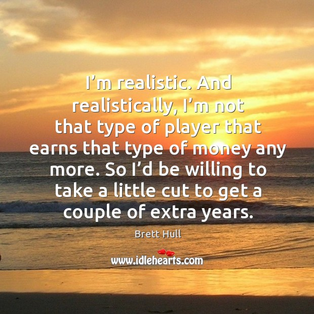 I'm realistic. And realistically, I'm not that type of player that earns that type of money any more. Image