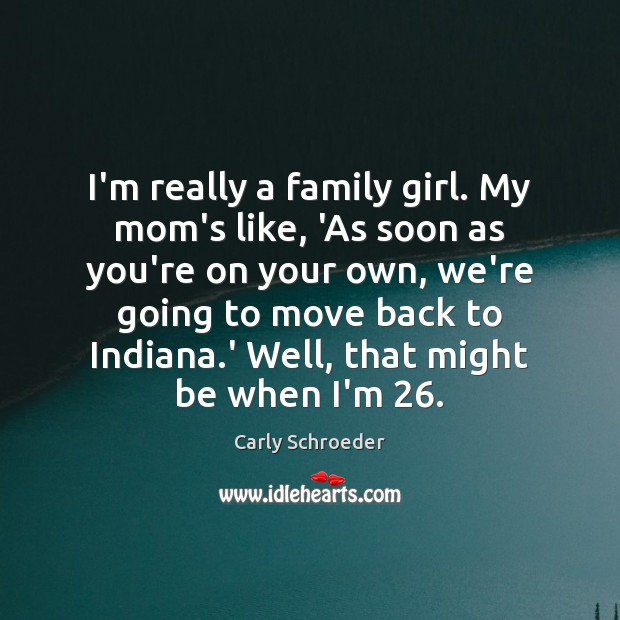 I'm really a family girl. My mom's like, 'As soon as you're Image