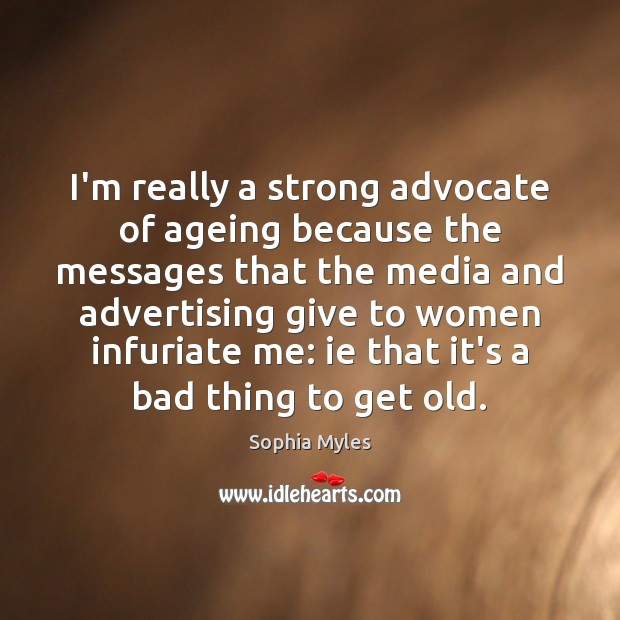 Image, I'm really a strong advocate of ageing because the messages that the