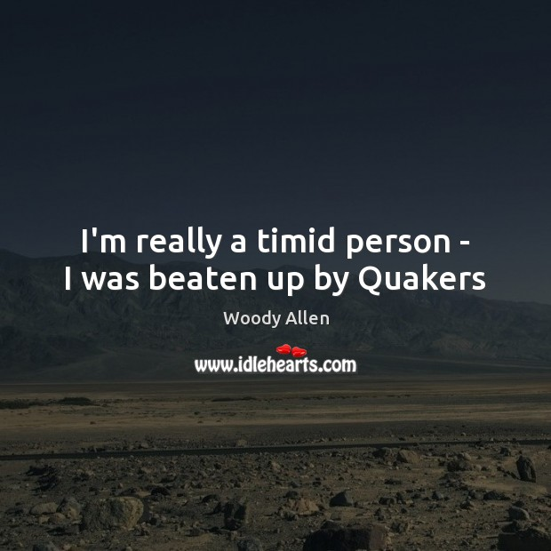 I'm really a timid person – I was beaten up by Quakers Image