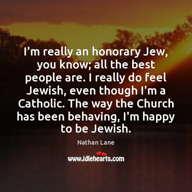 I'm really an honorary Jew, you know; all the best people are. Nathan Lane Picture Quote