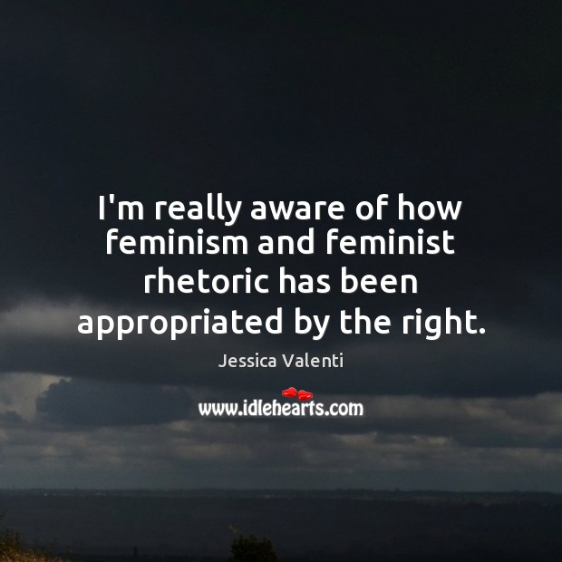I'm really aware of how feminism and feminist rhetoric has been appropriated by the right. Jessica Valenti Picture Quote