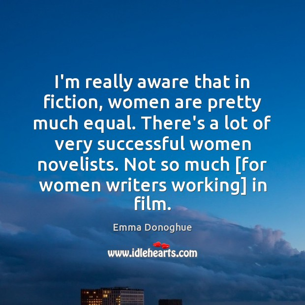 I'm really aware that in fiction, women are pretty much equal. There's Women Quotes Image