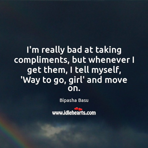 I'm really bad at taking compliments, but whenever I get them, I Bipasha Basu Picture Quote
