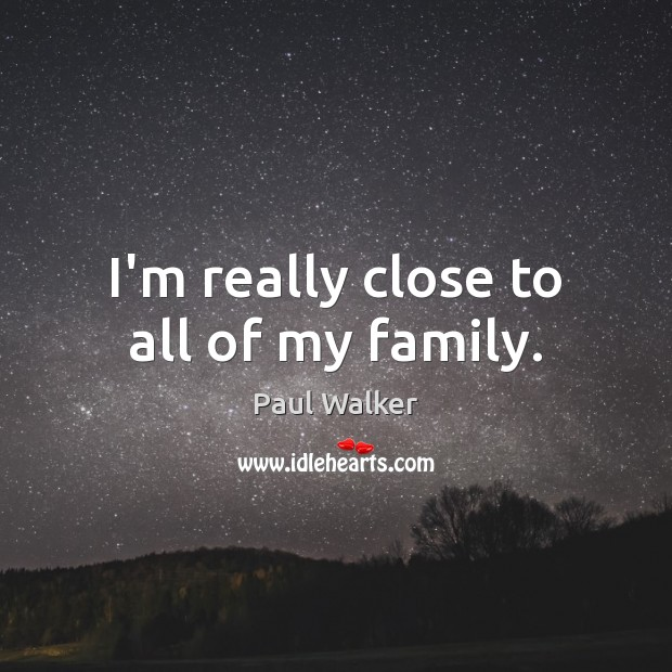 I'm really close to all of my family. Paul Walker Picture Quote
