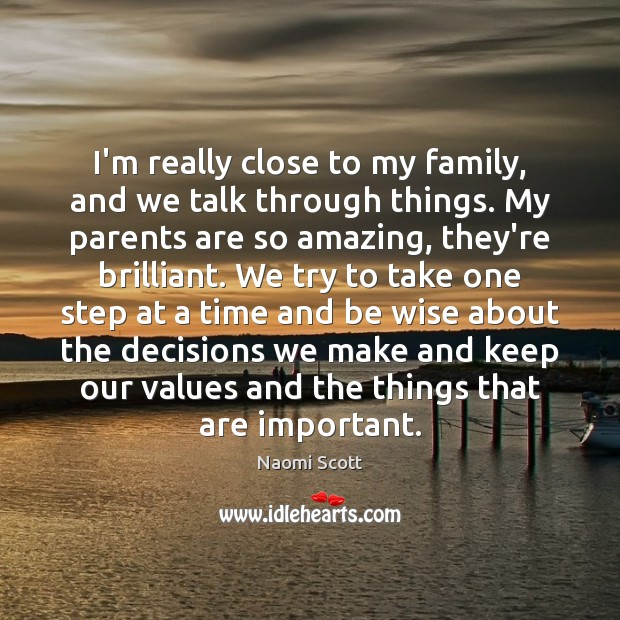 I'm really close to my family, and we talk through things. My Naomi Scott Picture Quote