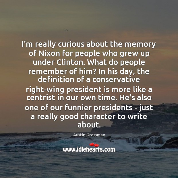 I'm really curious about the memory of Nixon for people who grew Good Character Quotes Image