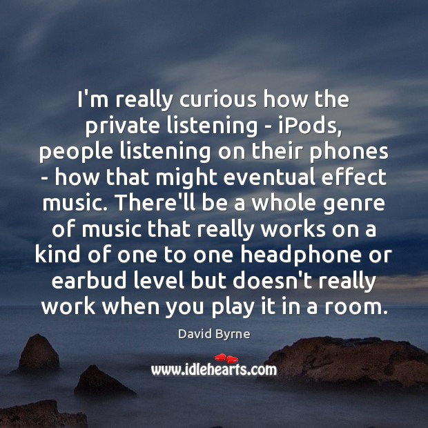 I'm really curious how the private listening – iPods, people listening on David Byrne Picture Quote