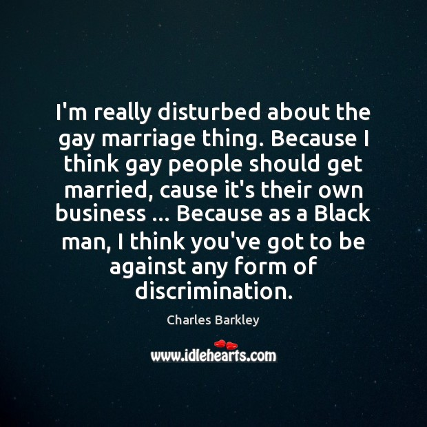 I'm really disturbed about the gay marriage thing. Because I think gay Charles Barkley Picture Quote