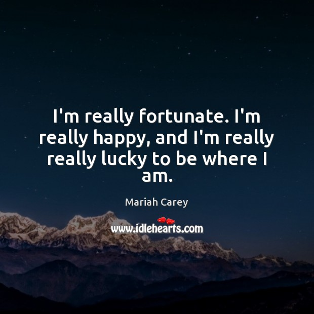 I'm really fortunate. I'm really happy, and I'm really really lucky to be where I am. Mariah Carey Picture Quote
