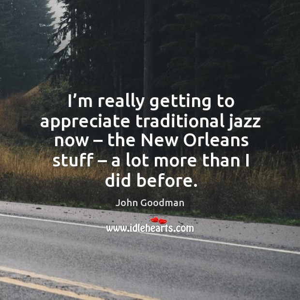 I'm really getting to appreciate traditional jazz now – the new orleans stuff – a lot more than I did before. John Goodman Picture Quote