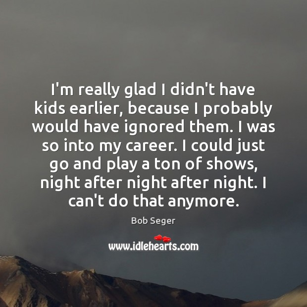 I'm really glad I didn't have kids earlier, because I probably would Bob Seger Picture Quote