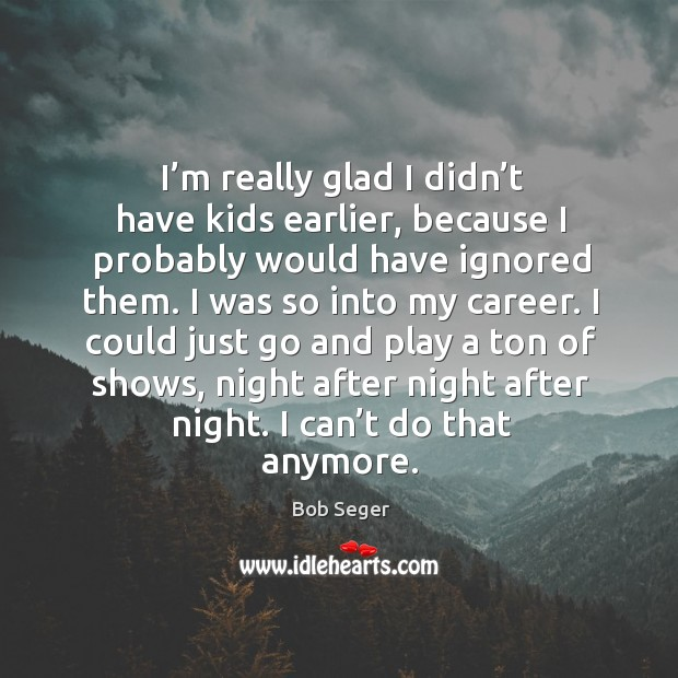 I'm really glad I didn't have kids earlier, because I probably would have ignored them. Image