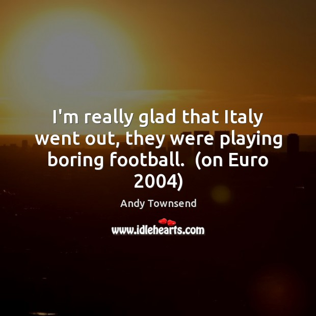 Image, I'm really glad that Italy went out, they were playing boring football.  (on Euro 2004)