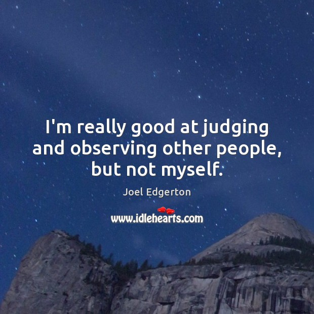 I'm really good at judging and observing other people, but not myself. Joel Edgerton Picture Quote