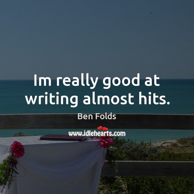 Im really good at writing almost hits. Ben Folds Picture Quote