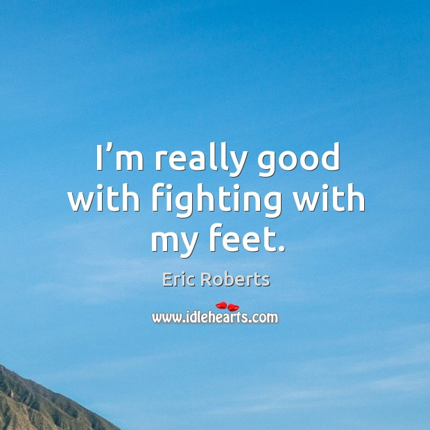 I'm really good with fighting with my feet. Image