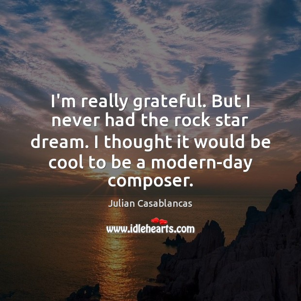 I'm really grateful. But I never had the rock star dream. I Julian Casablancas Picture Quote
